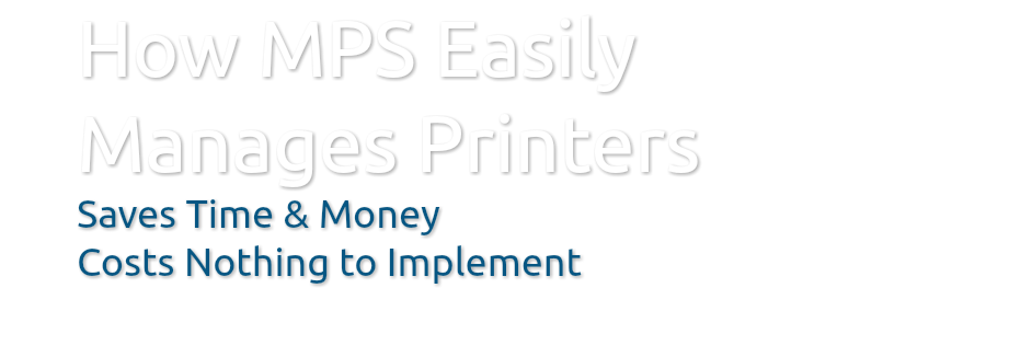 How MPS Easily Manages Printers Saves Time & Money Costs Nothing to Implement
