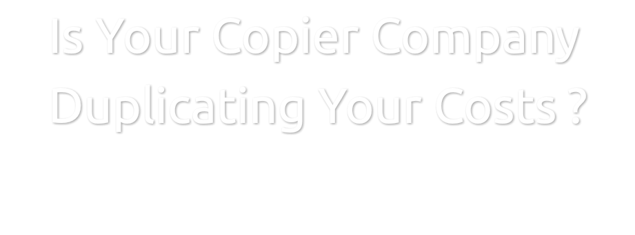 Is Your Copier Company Duplicating Your Costs ?